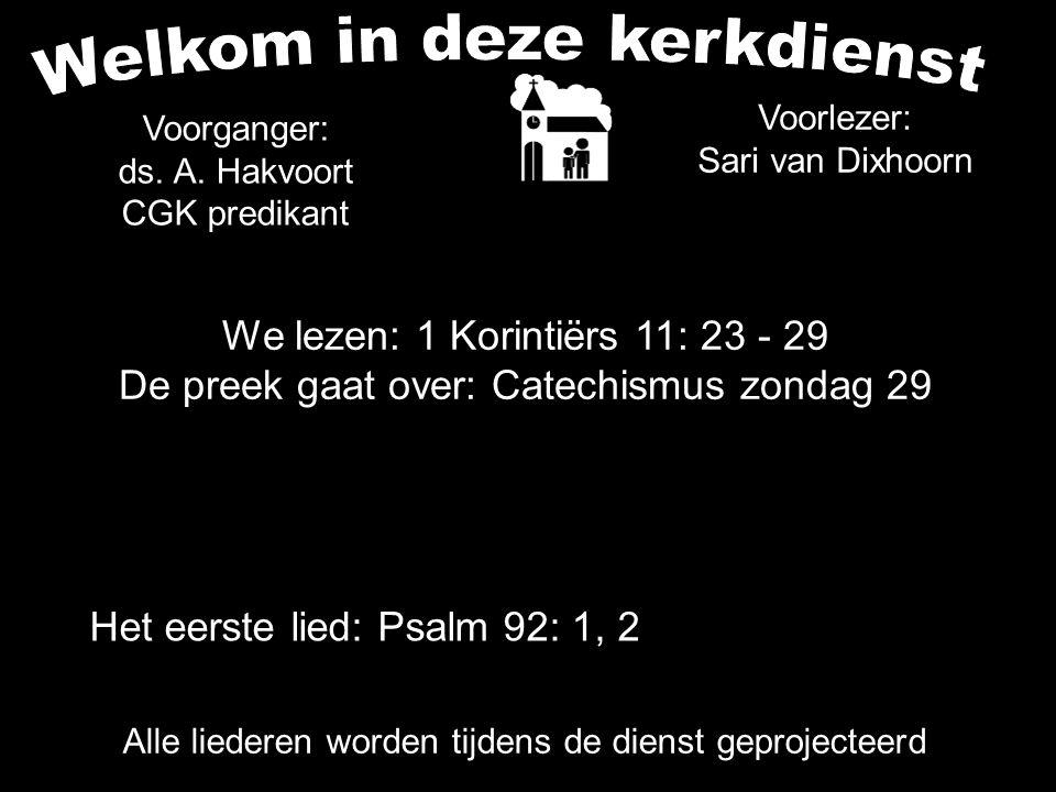 We lezen: 1 Korintiërs 11: 23 - 29 De preek gaat over: Catechismus zondag 29 Alle liederen worden tijdens de dienst geprojecteerd Voorganger: ds. A. H