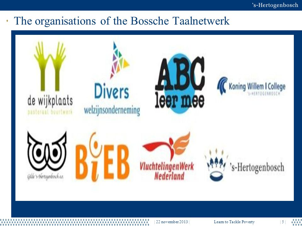 The organisations of the Bossche Taalnetwerk | 22 november 2013 |Learn to Tackle Poverty| 5 |