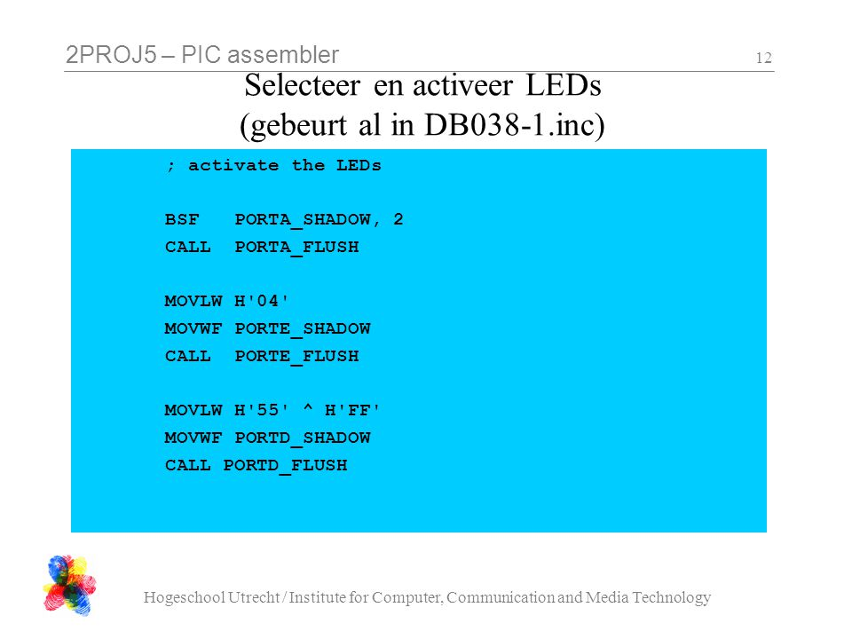 2PROJ5 – PIC assembler Hogeschool Utrecht / Institute for Computer, Communication and Media Technology 12 Selecteer en activeer LEDs (gebeurt al in DB038-1.inc) ; activate the LEDs BSF PORTA_SHADOW, 2 CALL PORTA_FLUSH MOVLW H 04 MOVWF PORTE_SHADOW CALL PORTE_FLUSH MOVLW H 55 ^ H FF MOVWF PORTD_SHADOW CALL PORTD_FLUSH