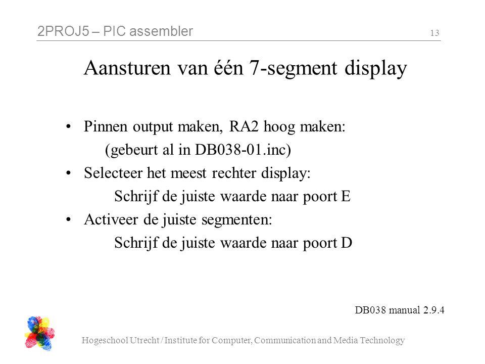2PROJ5 – PIC assembler Hogeschool Utrecht / Institute for Computer, Communication and Media Technology 13 Aansturen van één 7-segment display Pinnen output maken, RA2 hoog maken: (gebeurt al in DB038-01.inc) Selecteer het meest rechter display: Schrijf de juiste waarde naar poort E Activeer de juiste segmenten: Schrijf de juiste waarde naar poort D DB038 manual 2.9.4