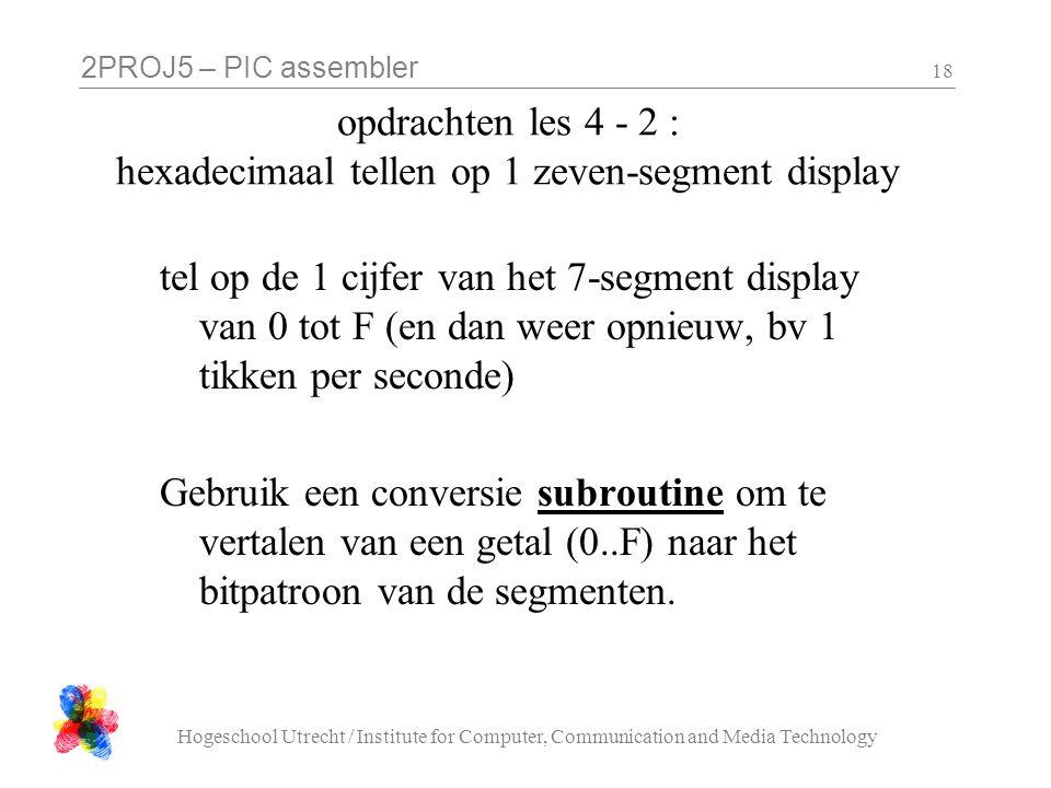2PROJ5 – PIC assembler Hogeschool Utrecht / Institute for Computer, Communication and Media Technology 18 opdrachten les 4 - 2 : hexadecimaal tellen op 1 zeven-segment display tel op de 1 cijfer van het 7-segment display van 0 tot F (en dan weer opnieuw, bv 1 tikken per seconde) Gebruik een conversie subroutine om te vertalen van een getal (0..F) naar het bitpatroon van de segmenten.