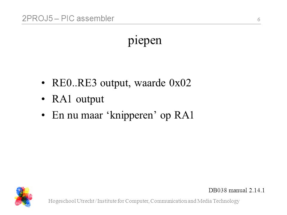 2PROJ5 – PIC assembler Hogeschool Utrecht / Institute for Computer, Communication and Media Technology 17 zet_om_naar_zeven_segment : cblock temp7 endc movwf temp7 ; check temp7 == 1 ; skip if <> ; return 0x21 byte zet_om_naar_zeven_segment( byte x ){ if( x == 0 ) return 0x15; if( x == 1 ) return 0x21;...