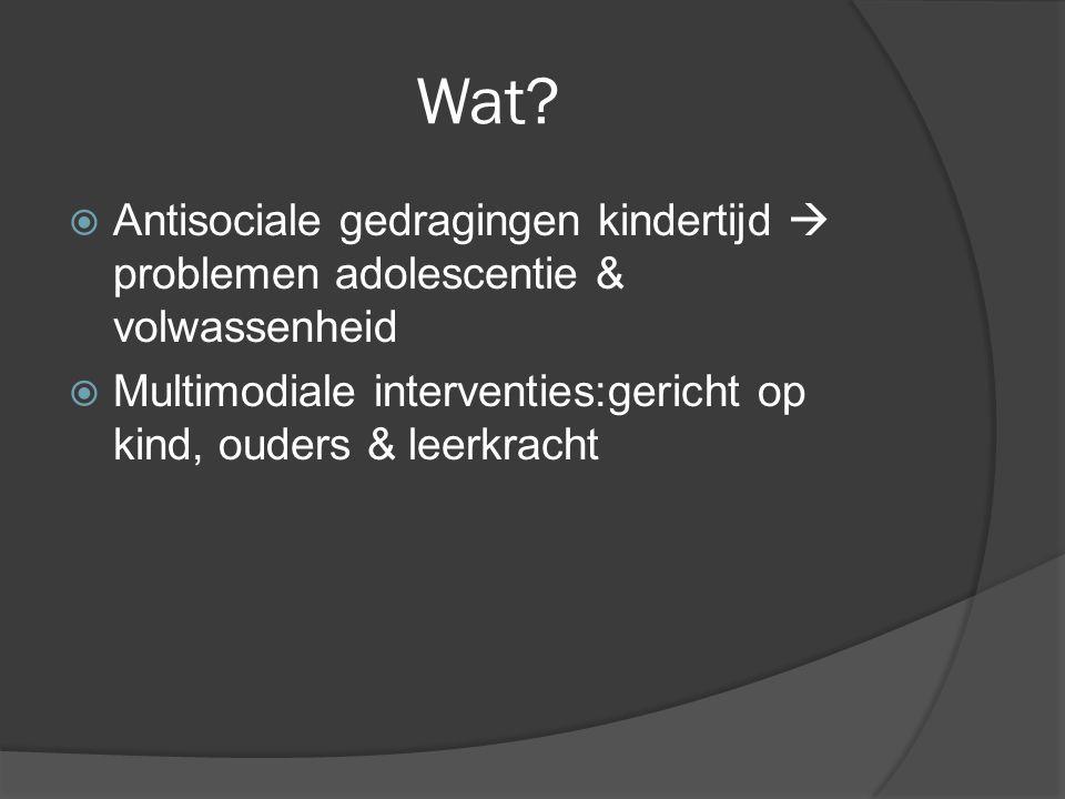 Wat?  Antisociale gedragingen kindertijd  problemen adolescentie & volwassenheid  Multimodiale interventies:gericht op kind, ouders & leerkracht