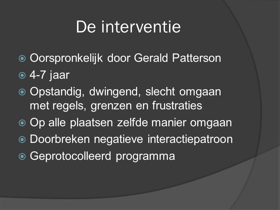 De interventie  Oorspronkelijk door Gerald Patterson  4-7 jaar  Opstandig, dwingend, slecht omgaan met regels, grenzen en frustraties  Op alle plaatsen zelfde manier omgaan  Doorbreken negatieve interactiepatroon  Geprotocolleerd programma