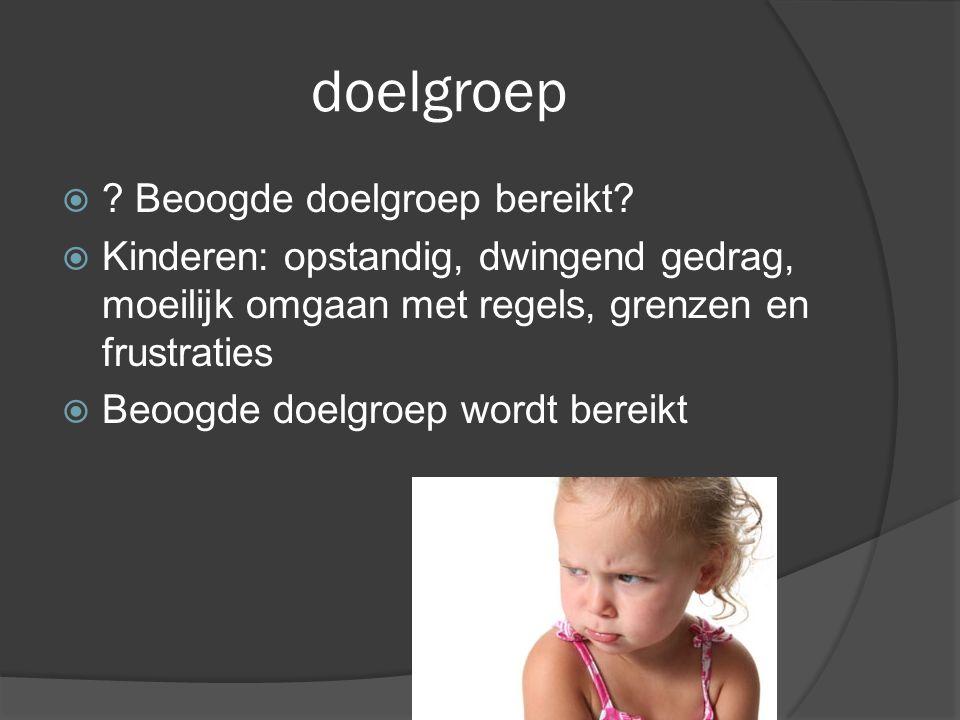 doelgroep  ? Beoogde doelgroep bereikt?  Kinderen: opstandig, dwingend gedrag, moeilijk omgaan met regels, grenzen en frustraties  Beoogde doelgroe