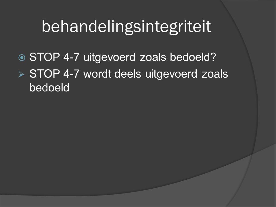 behandelingsintegriteit  STOP 4-7 uitgevoerd zoals bedoeld?  STOP 4-7 wordt deels uitgevoerd zoals bedoeld