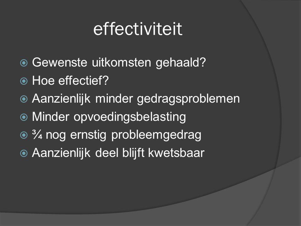 effectiviteit  Gewenste uitkomsten gehaald?  Hoe effectief?  Aanzienlijk minder gedragsproblemen  Minder opvoedingsbelasting  ¾ nog ernstig probl