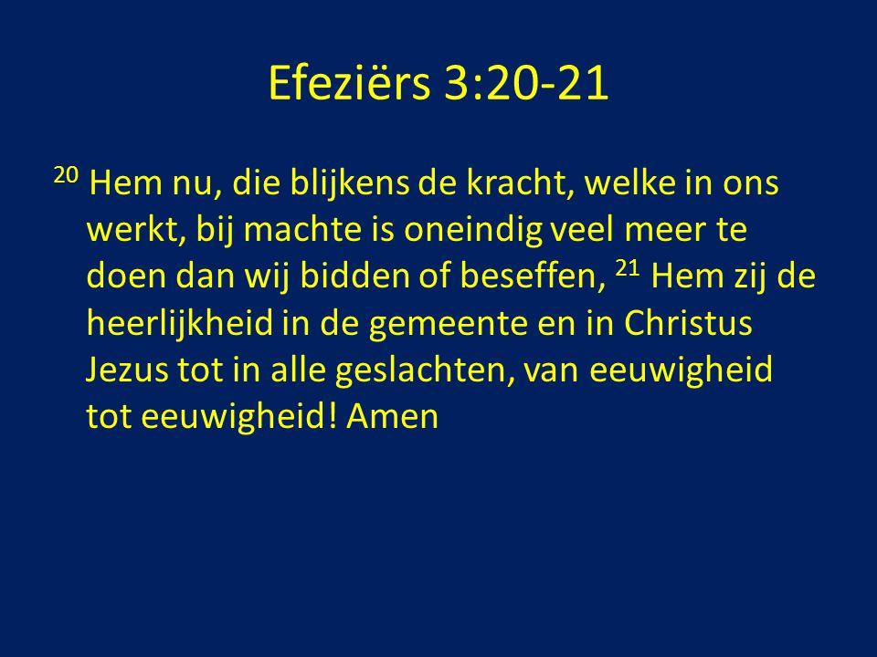Efeziërs 3:20-21 20 Hem nu, die blijkens de kracht, welke in ons werkt, bij machte is oneindig veel meer te doen dan wij bidden of beseffen, 21 Hem zi