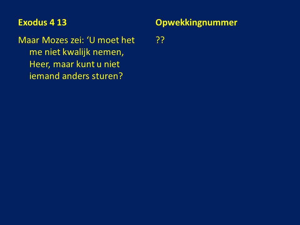 Exodus 4 13 Maar Mozes zei: 'U moet het me niet kwalijk nemen, Heer, maar kunt u niet iemand anders sturen? Opwekkingnummer ??