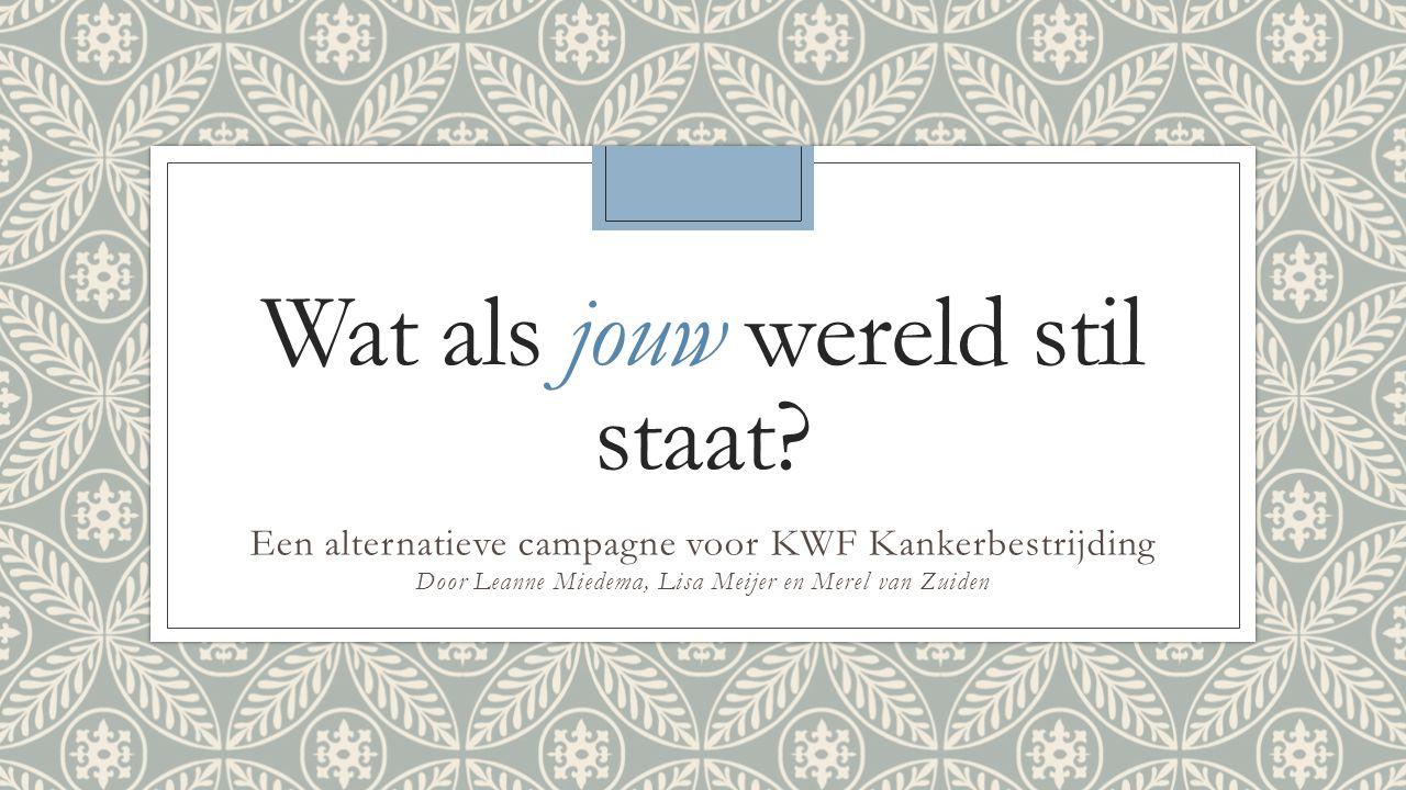 Wat als jouw wereld stil staat? Een alternatieve campagne voor KWF Kankerbestrijding Door Leanne Miedema, Lisa Meijer en Merel van Zuiden