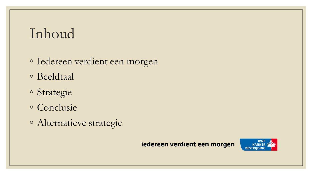 Inhoud ◦ Iedereen verdient een morgen ◦ Beeldtaal ◦ Strategie ◦ Conclusie ◦ Alternatieve strategie