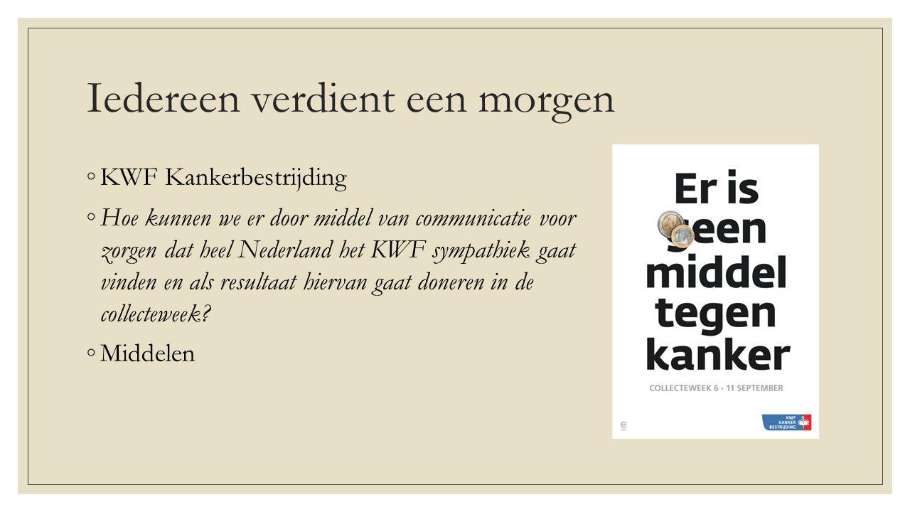 Iedereen verdient een morgen ◦KWF Kankerbestrijding ◦Hoe kunnen we er door middel van communicatie voor zorgen dat heel Nederland het KWF sympathiek gaat vinden en als resultaat hiervan gaat doneren in de collecteweek.