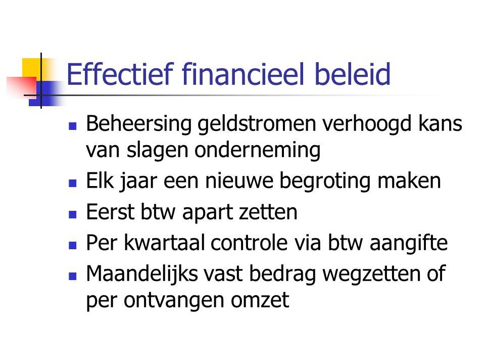 Effectief financieel beleid Beheersing geldstromen verhoogd kans van slagen onderneming Elk jaar een nieuwe begroting maken Eerst btw apart zetten Per