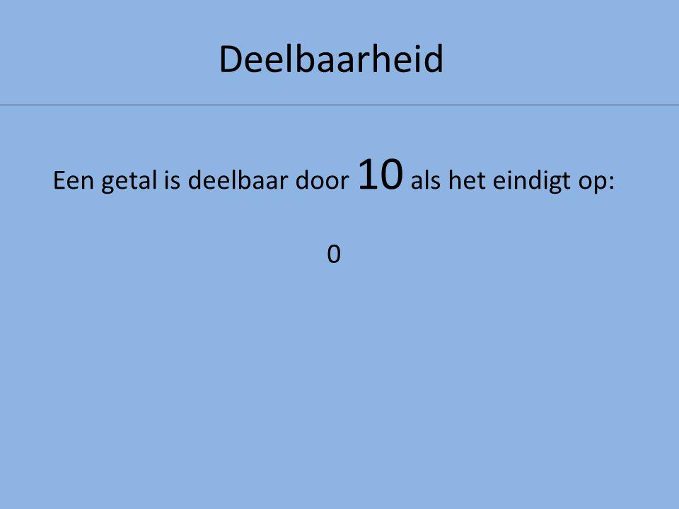 Deelbaarheid Een getal is deelbaar door 10 als het eindigt op: 0