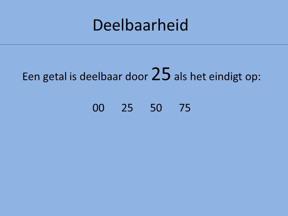 Deelbaarheid Een getal is deelbaar door 25 als het eindigt op: 00255075
