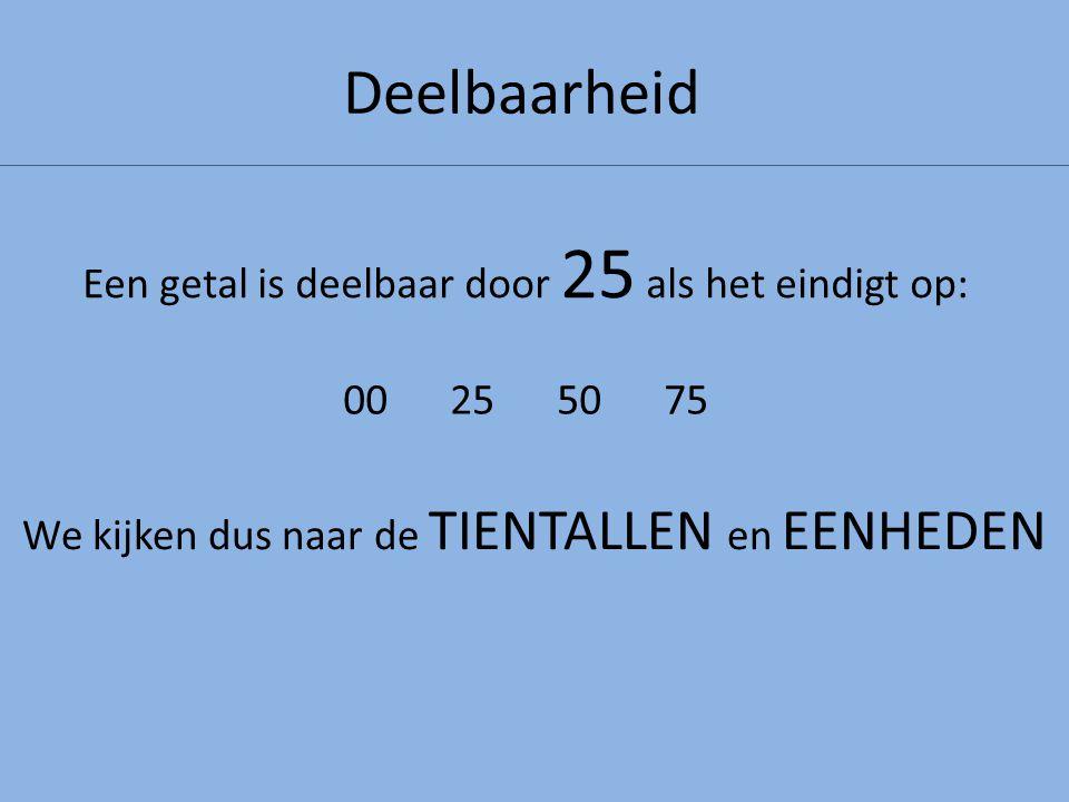 Deelbaarheid Een getal is deelbaar door 25 als het eindigt op: We kijken dus naar de TIENTALLEN en EENHEDEN 00255075