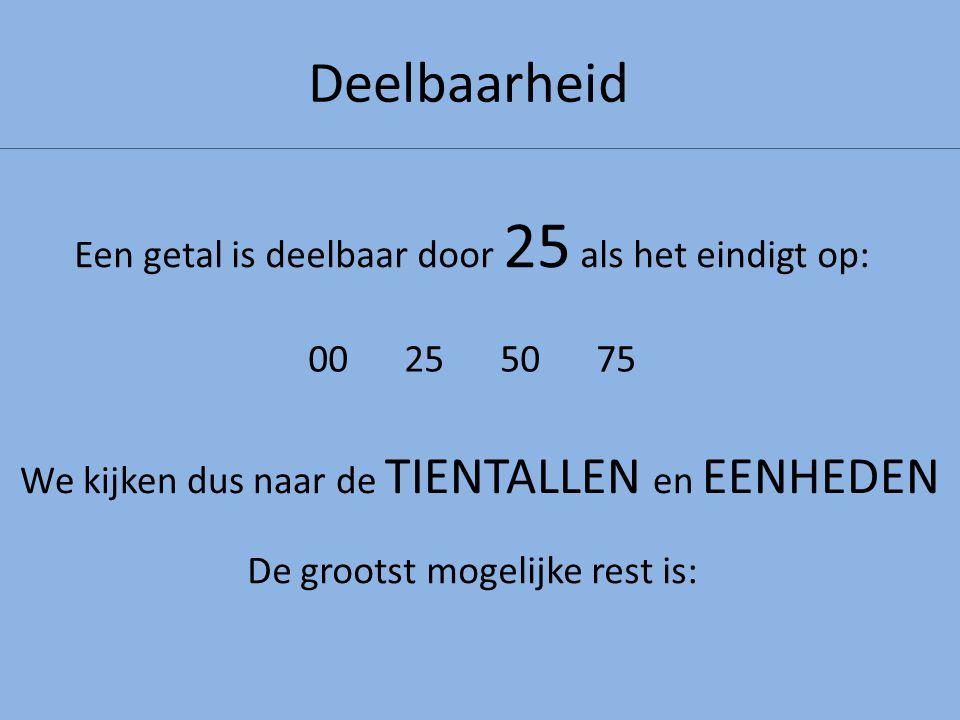 Deelbaarheid Een getal is deelbaar door 25 als het eindigt op: We kijken dus naar de TIENTALLEN en EENHEDEN 00255075 De grootst mogelijke rest is: