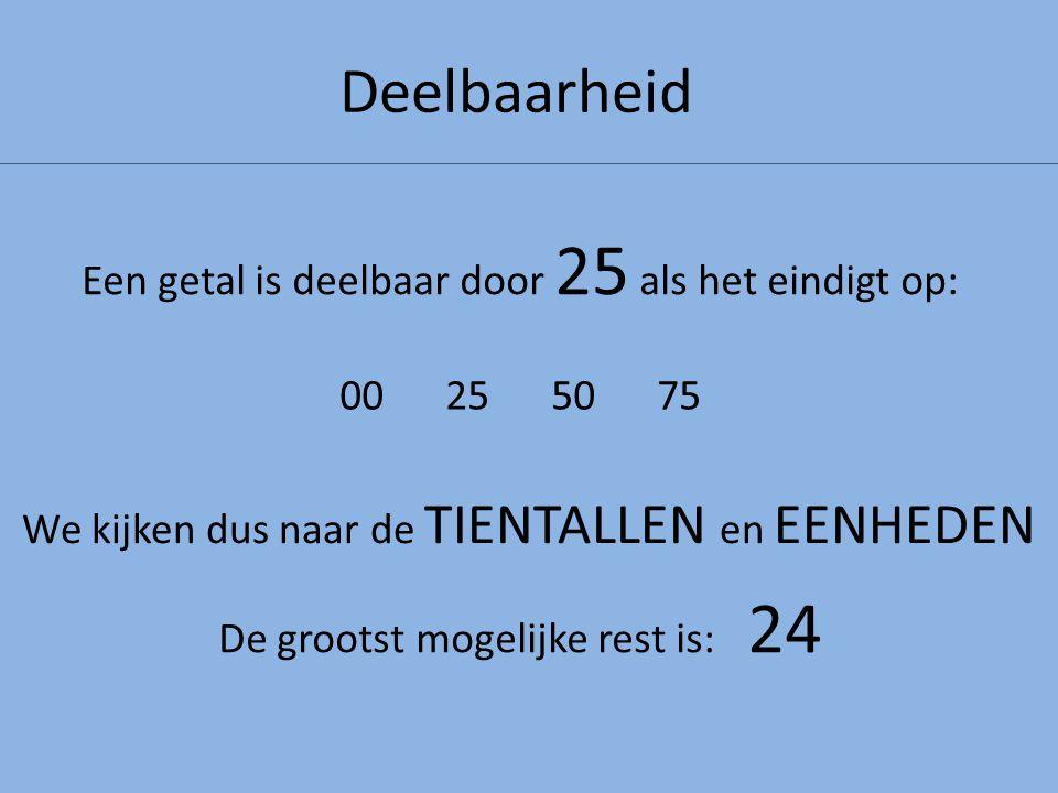 Deelbaarheid Een getal is deelbaar door 25 als het eindigt op: We kijken dus naar de TIENTALLEN en EENHEDEN 00255075 De grootst mogelijke rest is: 24