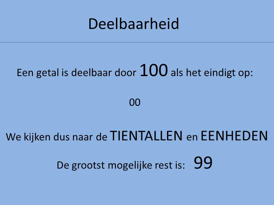 Deelbaarheid Een getal is deelbaar door 100 als het eindigt op: We kijken dus naar de TIENTALLEN en EENHEDEN 00 De grootst mogelijke rest is: 99