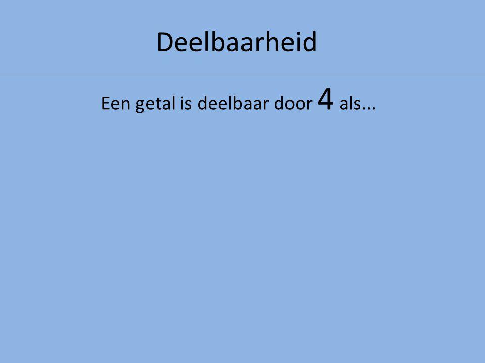 Deelbaarheid Een getal is deelbaar door 4 als...