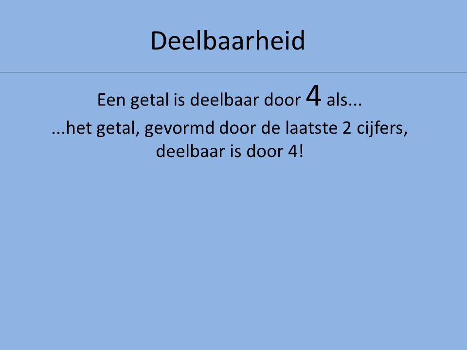 Deelbaarheid...het getal, gevormd door de laatste 2 cijfers, deelbaar is door 4! Een getal is deelbaar door 4 als...