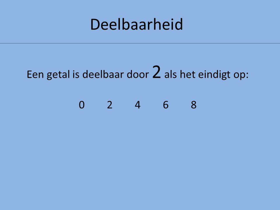 Deelbaarheid Een getal is deelbaar door 2 als het eindigt op: 0246802468 We kijken dus alleen naar de EENHEDEN