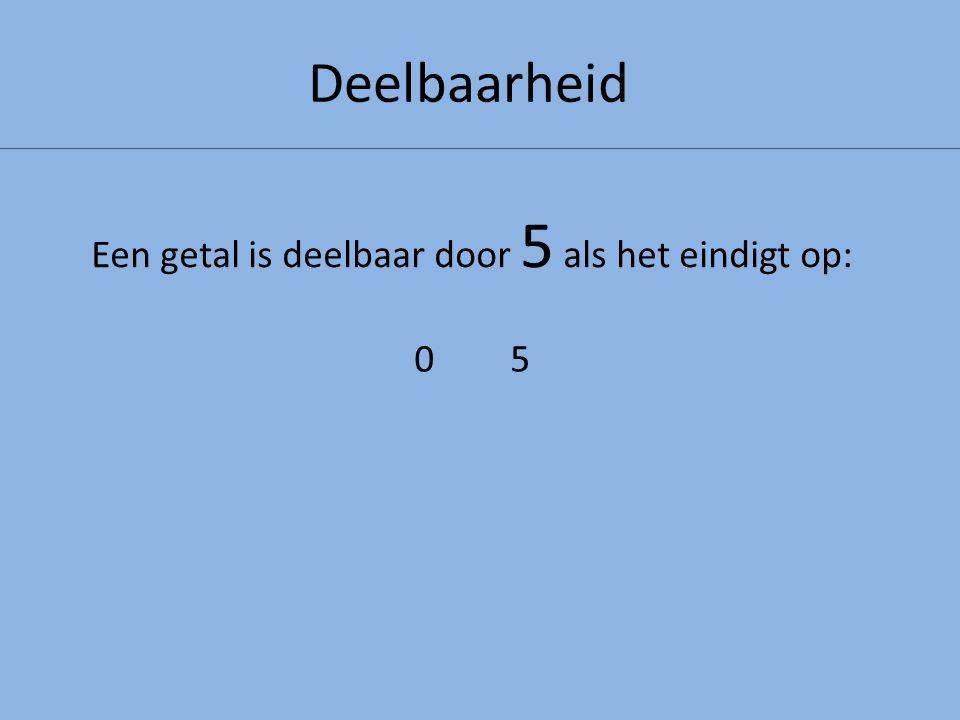 Deelbaarheid Een getal is deelbaar door 5 als het eindigt op: 0505