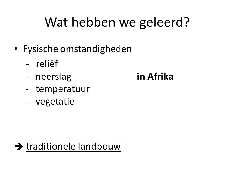 Wat hebben we geleerd? Fysische omstandigheden - reliëf - neerslag in Afrika - temperatuur - vegetatie  traditionele landbouw