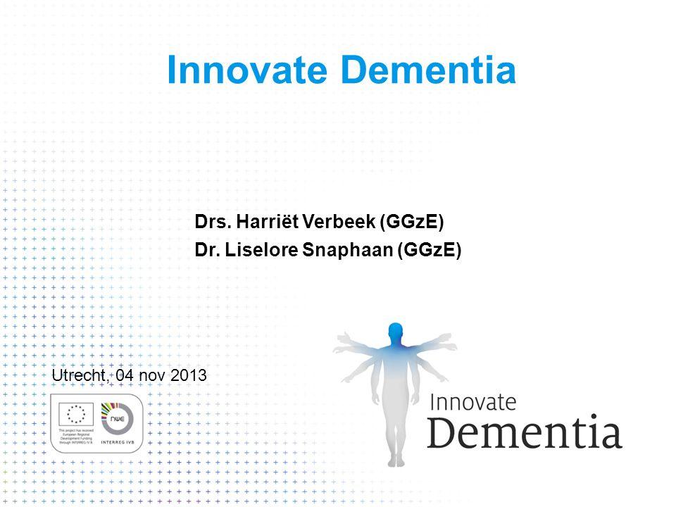 Innovate Dementia Drs. Harriët Verbeek (GGzE) Dr. Liselore Snaphaan (GGzE) Utrecht, 04 nov 2013