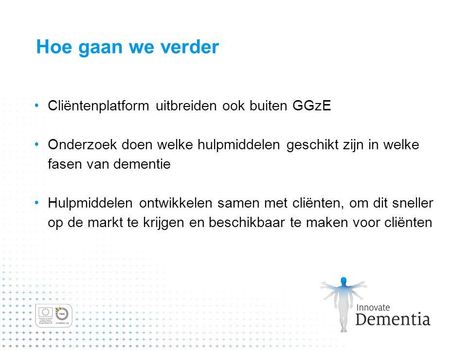 Hoe gaan we verder Cliëntenplatform uitbreiden ook buiten GGzE Onderzoek doen welke hulpmiddelen geschikt zijn in welke fasen van dementie Hulpmiddele