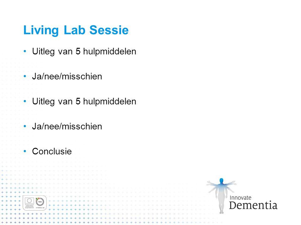 Living Lab Sessie Uitleg van 5 hulpmiddelen Ja/nee/misschien Uitleg van 5 hulpmiddelen Ja/nee/misschien Conclusie