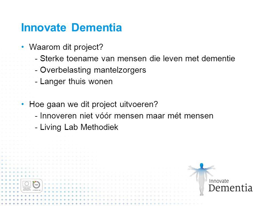 Innovate Dementia Waarom dit project? - Sterke toename van mensen die leven met dementie - Overbelasting mantelzorgers - Langer thuis wonen Hoe gaan w