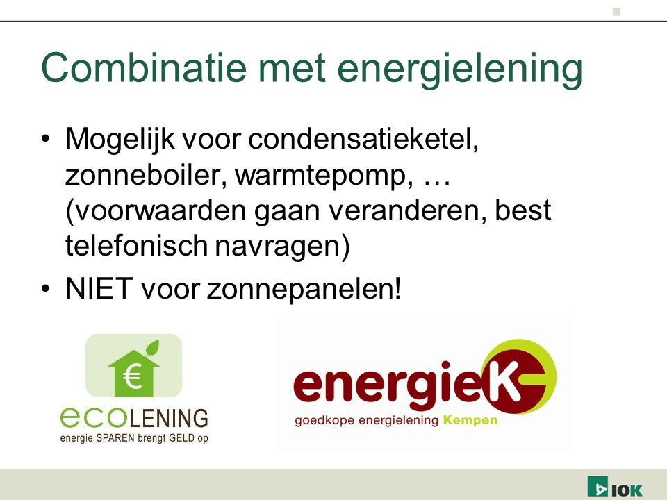 Combinatie met energielening Mogelijk voor condensatieketel, zonneboiler, warmtepomp, … (voorwaarden gaan veranderen, best telefonisch navragen) NIET voor zonnepanelen!