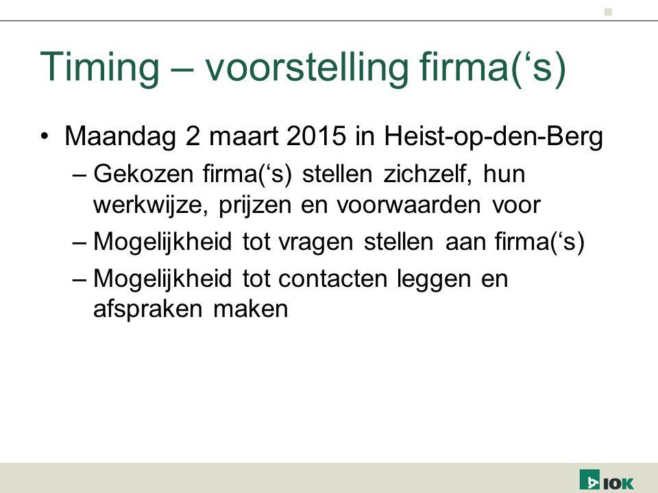 Timing – voorstelling firma('s) Maandag 2 maart 2015 in Heist-op-den-Berg –Gekozen firma('s) stellen zichzelf, hun werkwijze, prijzen en voorwaarden voor –Mogelijkheid tot vragen stellen aan firma('s) –Mogelijkheid tot contacten leggen en afspraken maken