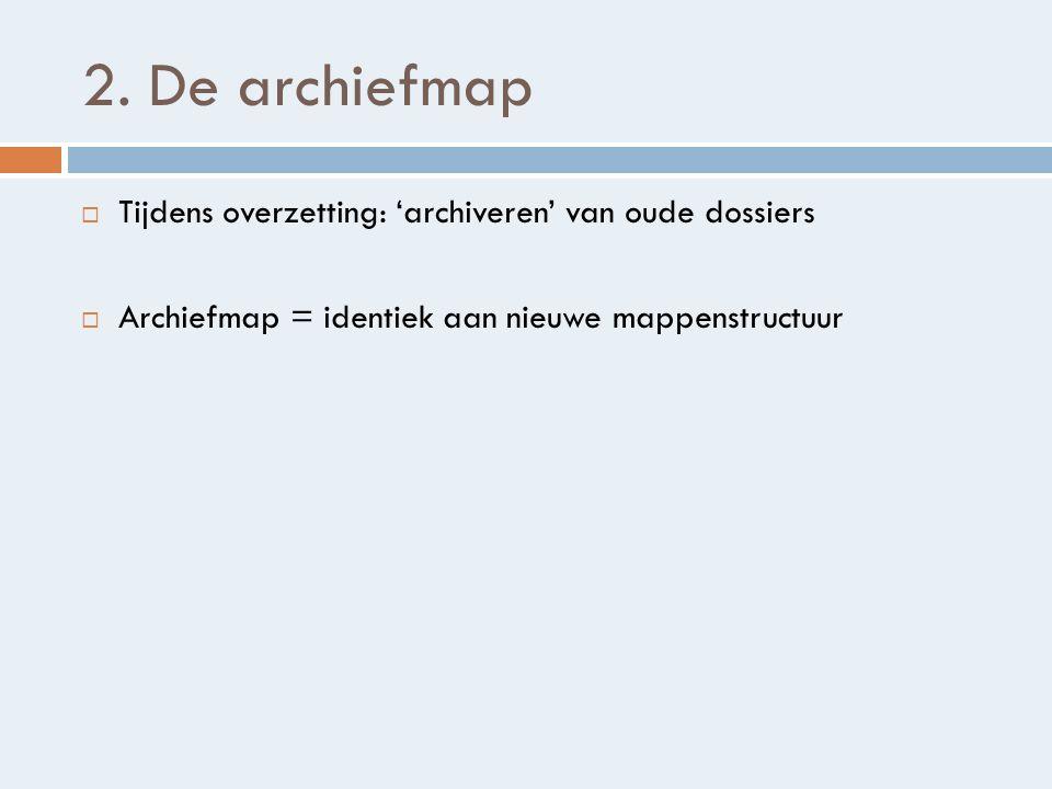 2. De archiefmap  Tijdens overzetting: 'archiveren' van oude dossiers  Archiefmap = identiek aan nieuwe mappenstructuur