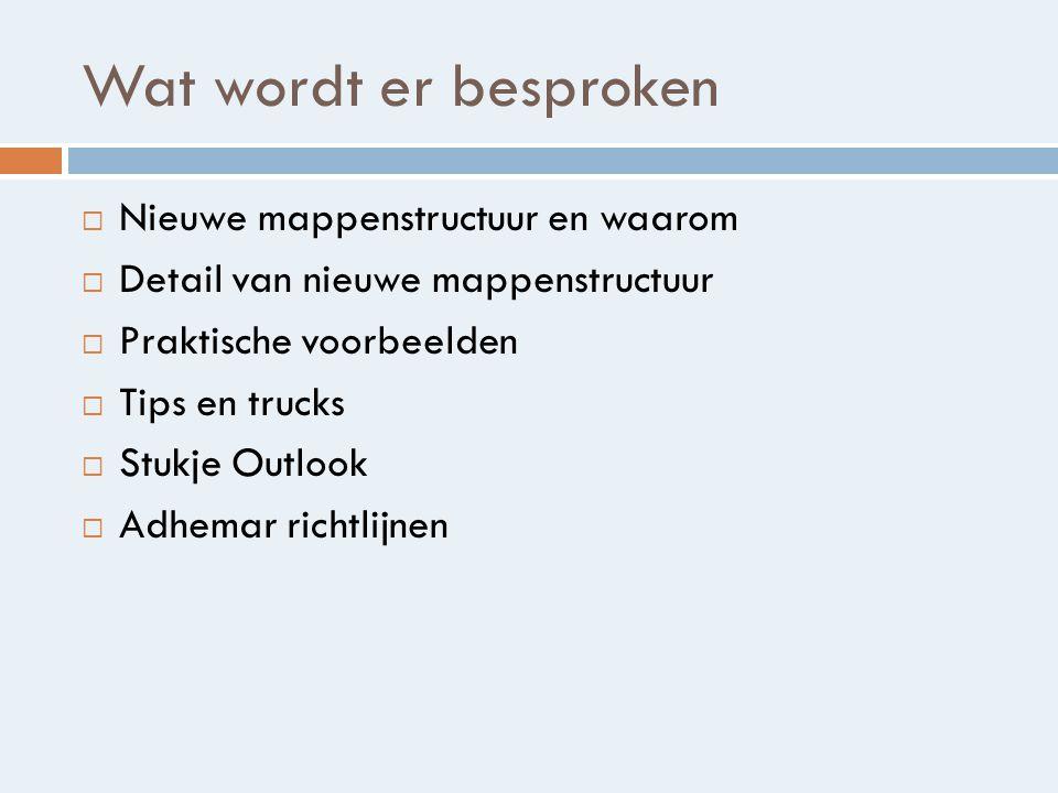 Wat wordt er besproken  Nieuwe mappenstructuur en waarom  Detail van nieuwe mappenstructuur  Praktische voorbeelden  Tips en trucks  Stukje Outlook  Adhemar richtlijnen