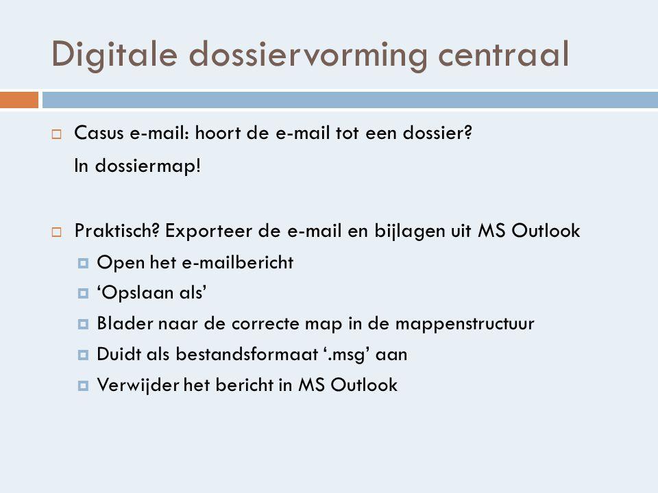 Digitale dossiervorming centraal  Casus e-mail: hoort de e-mail tot een dossier.
