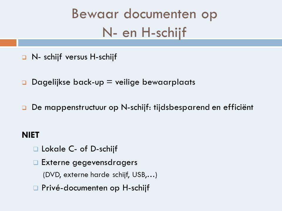 Bewaar documenten op N- en H-schijf  N- schijf versus H-schijf  Dagelijkse back-up = veilige bewaarplaats  De mappenstructuur op N-schijf: tijdsbesparend en efficiënt NIET  Lokale C- of D-schijf  Externe gegevensdragers (DVD, externe harde schijf, USB,…)  Privé-documenten op H-schijf