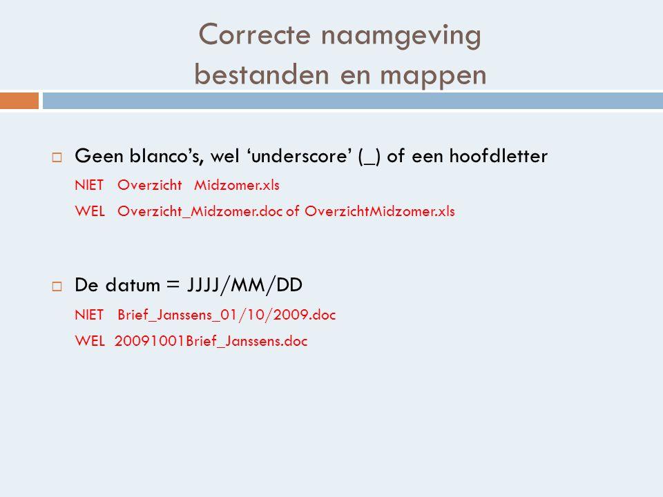 Correcte naamgeving bestanden en mappen  Geen blanco's, wel 'underscore' (_) of een hoofdletter NIET Overzicht Midzomer.xls WEL Overzicht_Midzomer.doc of OverzichtMidzomer.xls  De datum = JJJJ/MM/DD NIET Brief_Janssens_01/10/2009.doc WEL 20091001Brief_Janssens.doc