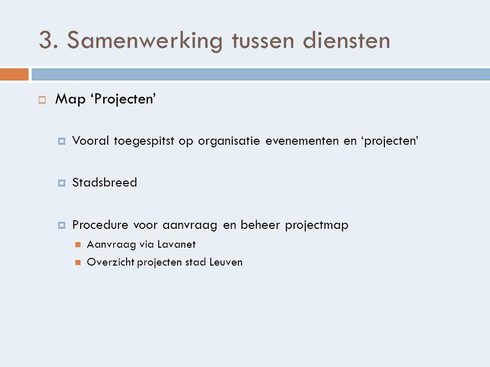 3. Samenwerking tussen diensten  Map 'Projecten'  Vooral toegespitst op organisatie evenementen en 'projecten'  Stadsbreed  Procedure voor aanvraa
