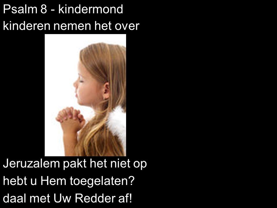 Psalm 8 - kindermond Jeruzalem pakt het niet op hebt u Hem toegelaten? kinderen nemen het over daal met Uw Redder af!
