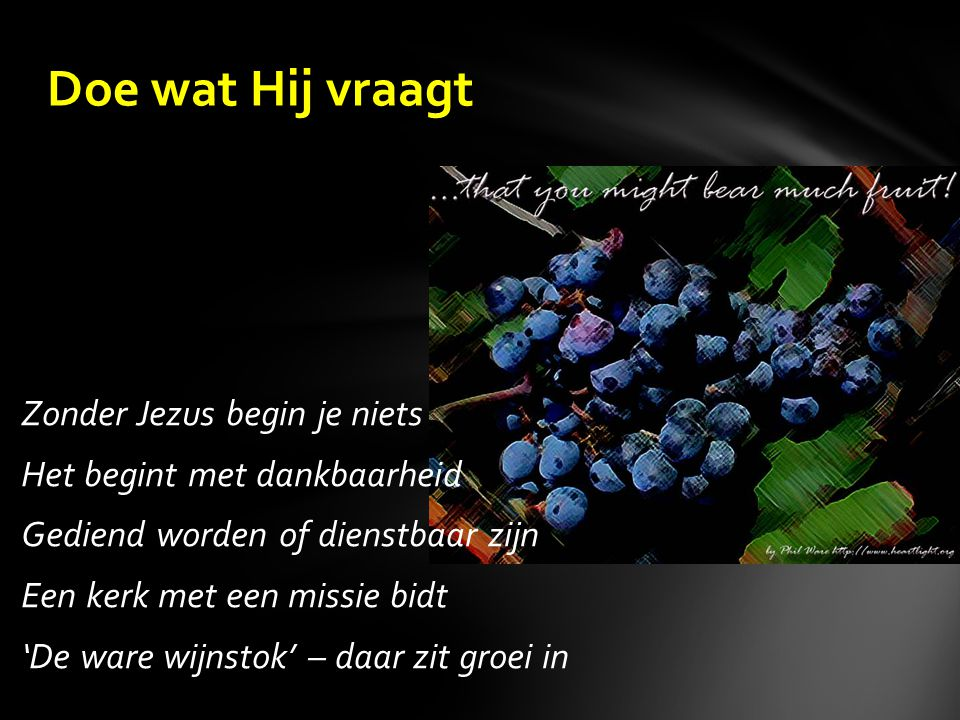 Zonder Jezus begin je niets Het begint met dankbaarheid Gediend worden of dienstbaar zijn Een kerk met een missie bidt 'De ware wijnstok' – daar zit groei in Doe wat Hij vraagt