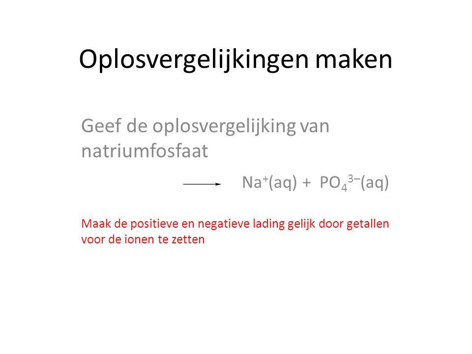 Oplosvergelijkingen maken Geef de oplosvergelijking van natriumfosfaat Maak de positieve en negatieve lading gelijk door getallen voor de ionen te zetten 3 Na + (aq) + PO 4 3─ (aq)