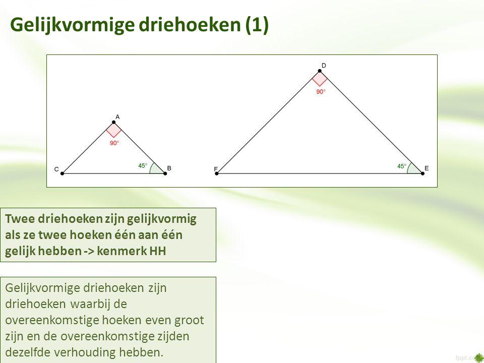 Gelijkvormige driehoeken (1) Twee driehoeken zijn gelijkvormig als ze twee hoeken één aan één gelijk hebben -> kenmerk HH Gelijkvormige driehoeken zij