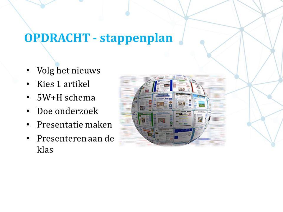 OPDRACHT - stappenplan Volg het nieuws Kies 1 artikel 5W+H schema Doe onderzoek Presentatie maken Presenteren aan de klas