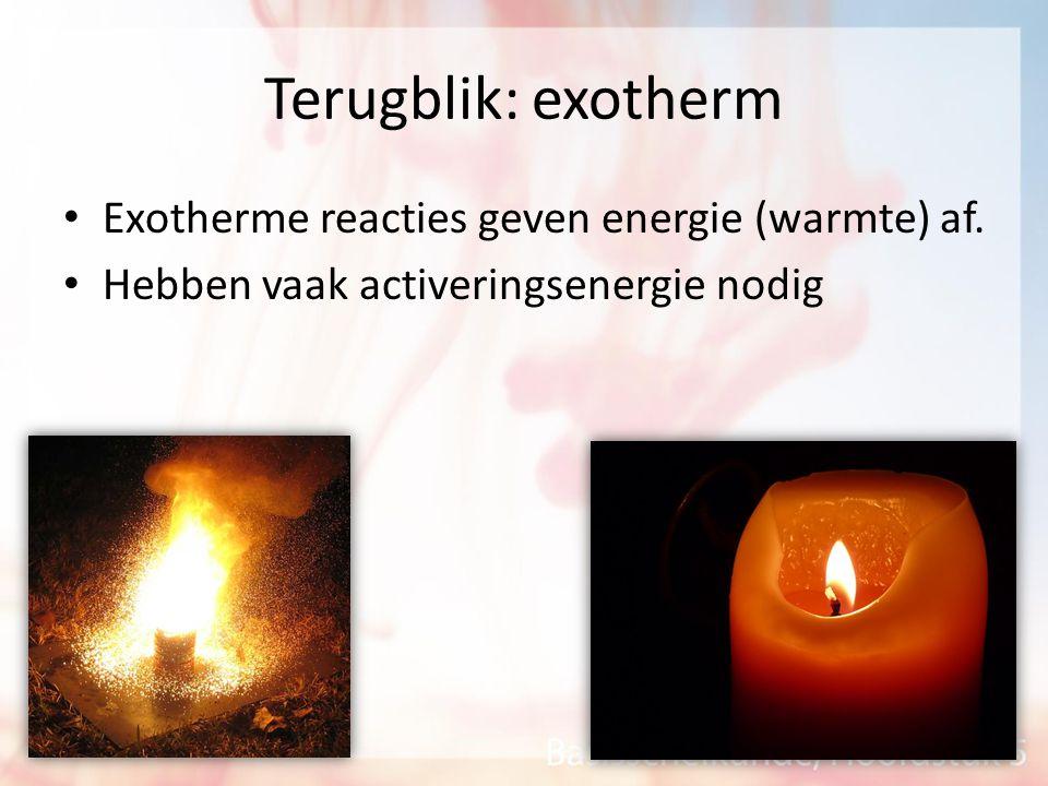 Terugblik: exotherm Exotherme reacties geven energie (warmte) af. Hebben vaak activeringsenergie nodig