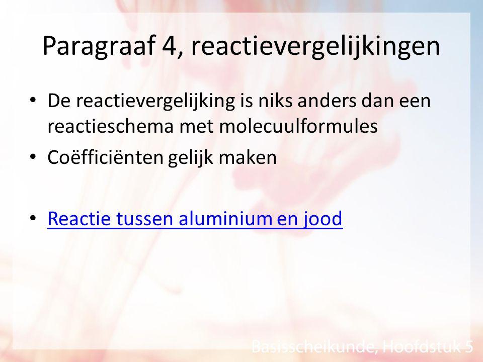 Paragraaf 4, reactievergelijkingen De reactievergelijking is niks anders dan een reactieschema met molecuulformules Coëfficiënten gelijk maken Reactie