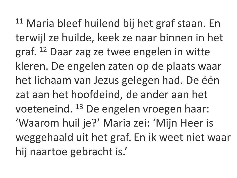 11 Maria bleef huilend bij het graf staan. En terwijl ze huilde, keek ze naar binnen in het graf. 12 Daar zag ze twee engelen in witte kleren. De enge