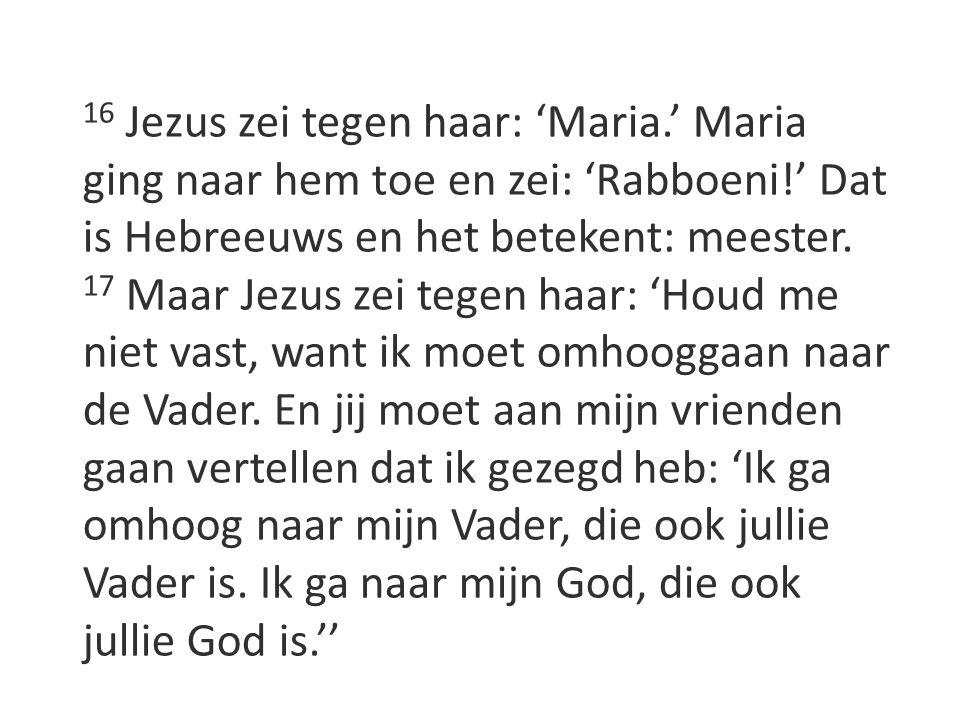 16 Jezus zei tegen haar: 'Maria.' Maria ging naar hem toe en zei: 'Rabboeni!' Dat is Hebreeuws en het betekent: meester. 17 Maar Jezus zei tegen haar: