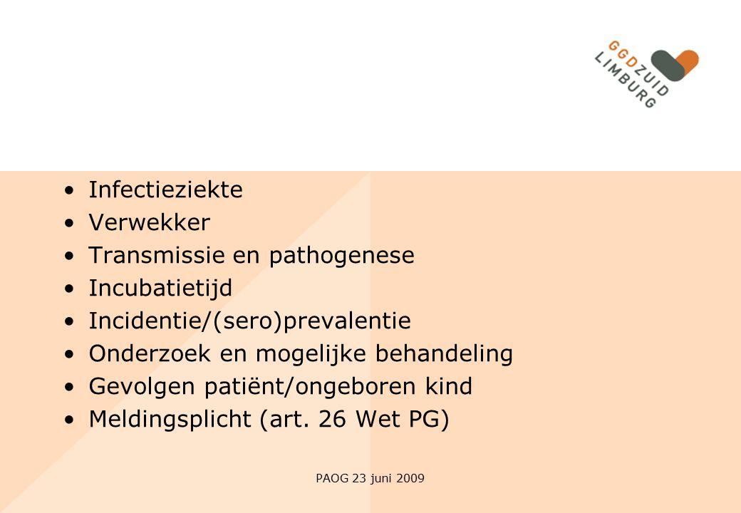 PAOG 23 juni 2009 Infectieziekte Verwekker Transmissie en pathogenese Incubatietijd Incidentie/(sero)prevalentie Onderzoek en mogelijke behandeling Ge